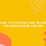 Oh no, it's getting hot in here – The Menopause and Me